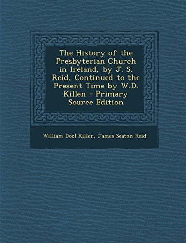 9781293419151: The History of the Presbyterian Church in Ireland, by J. S. Reid, Continued to the Present Time by W.D. Killen