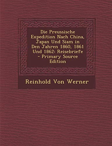 9781293423592: Die Preussische Expedition Nach China, Japan Und Siam in Den Jahren 1860, 1861 Und 1862: Reisebriefe - Primary Source Edition (German Edition)