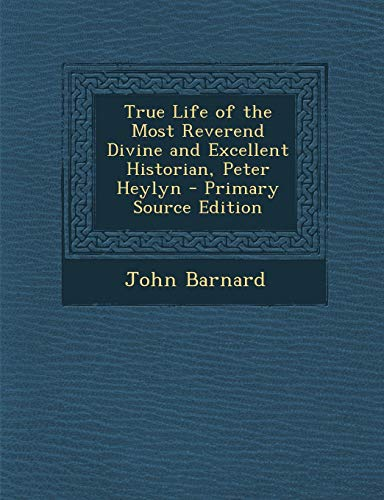 9781293424575: True Life of the Most Reverend Divine and Excellent Historian, Peter Heylyn - Primary Source Edition
