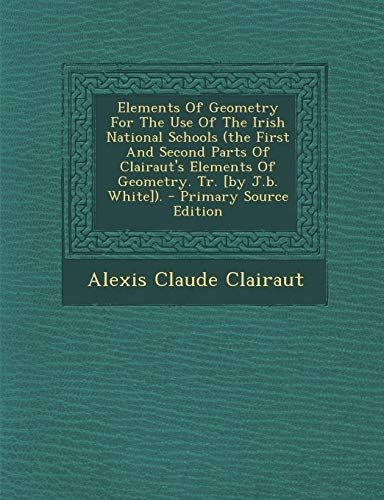 9781293459560: Elements of Geometry for the Use of the Irish National Schools (the First and Second Parts of Clairaut's Elements of Geometry. Tr. [By J.B. White]). -
