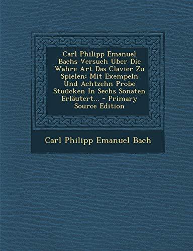 9781293468210: Carl Philipp Emanuel Bachs Versuch Über Die Wahre Art Das Clavier Zu Spielen: Mit Exempeln Und Achtzehn Probe Stuücken In Sechs Sonaten Erläutert... (German Edition)