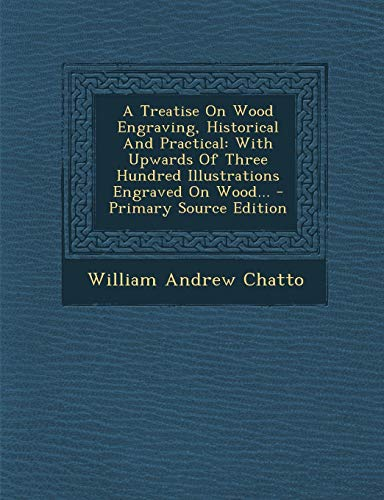 9781293471654: A Treatise On Wood Engraving, Historical And Practical: With Upwards Of Three Hundred Illustrations Engraved On Wood...