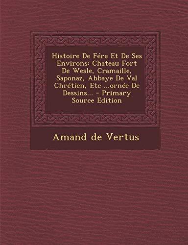 9781293481714: Histoire de Fere Et de Ses Environs: Chateau Fort de Wesle, Cramaille, Saponaz, Abbaye de Val Chretien, Etc ...Ornee de Dessins... - Primary Source Ed (French Edition)