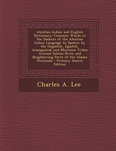 9781293497104: Aleutian Indian and English Dictionary: Common Words in the Dialects of the Aleutian Indian Language as Spoken by the Oogashik, Egashik, Anangashuk an