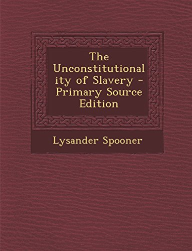 9781293525067: The Unconstitutionality of Slavery - Primary Source Edition