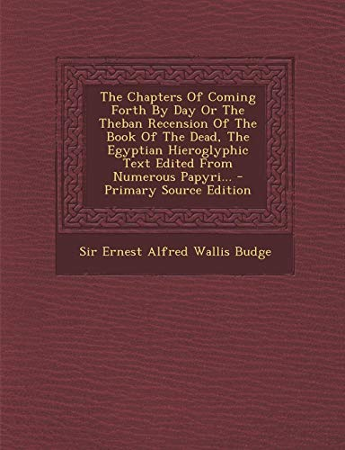 9781293570487: The Chapters Of Coming Forth By Day Or The Theban Recension Of The Book Of The Dead, The Egyptian Hieroglyphic Text Edited From Numerous Papyri...