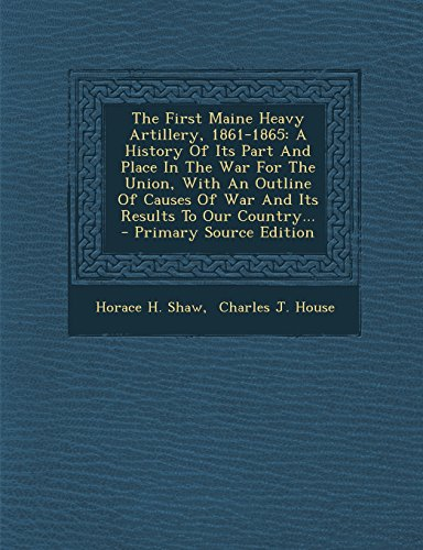 9781293571101: The First Maine Heavy Artillery, 1861-1865: A History Of Its Part And Place In The War For The Union, With An Outline Of Causes Of War And Its Results To Our Country...
