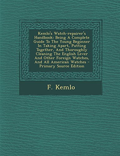 9781293576212: Kemlo's Watch-repairer's Handbook: Being A Complete Guide To The Young Beginner In Taking Apart, Putting Together, And Thoroughly Cleaning The English ... Foreign Watches, And All American Watches