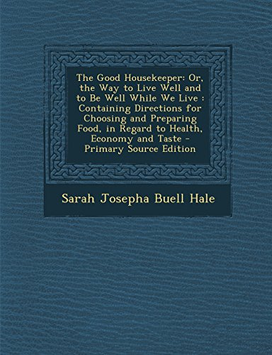 9781293577707: The Good Housekeeper: Or, the Way to Live Well and to Be Well While We Live: Containing Directions for Choosing and Preparing Food, in Regar