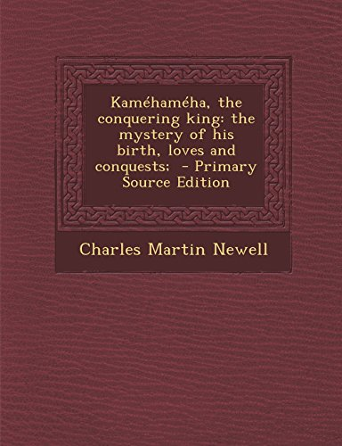 9781293585382: Kamehameha, the Conquering King: The Mystery of His Birth, Loves and Conquests; - Primary Source Edition