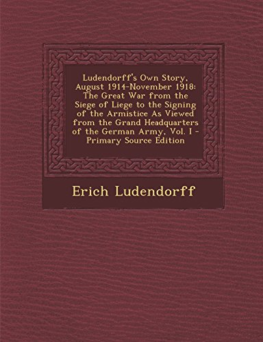 9781293603772: Ludendorff's Own Story, August 1914-November 1918: The Great War from the Siege of Liege to the Signing of the Armistice As Viewed from the Grand Headquarters of the German Army, Vol. I
