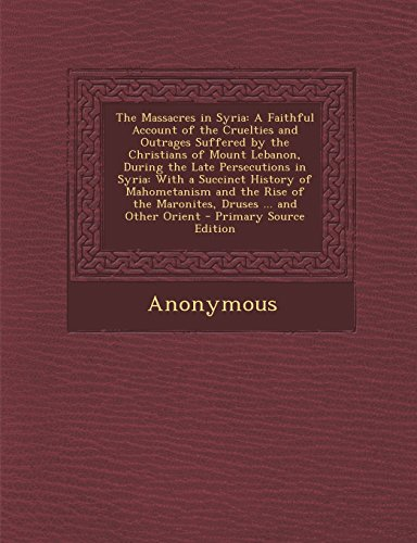 9781293608203: The Massacres in Syria: A Faithful Account of the Cruelties and Outrages Suffered by the Christians of Mount Lebanon, During the Late Persecut