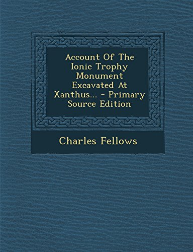 9781293616260: Account of the Ionic Trophy Monument Excavated at Xanthus... - Primary Source Edition