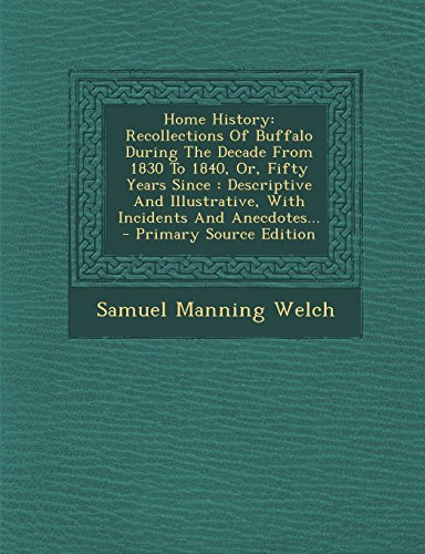 9781293620090: Home History: Recollections Of Buffalo During The Decade From 1830 To 1840, Or, Fifty Years Since : Descriptive And Illustrative, With Incidents And Anecdotes...