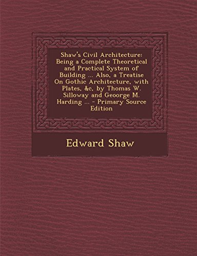 9781293629338: Shaw's Civil Architecture: Being a Complete Theoretical and Practical System of Building ... Also, a Treatise On Gothic Architecture, with Plates, &c, by Thomas W. Silloway and Geoorge M. Harding ...