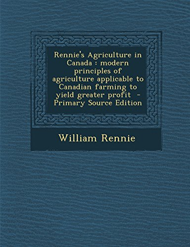 9781293633663: Rennie's Agriculture in Canada: modern principles of agriculture applicable to Canadian farming to yield greater profit
