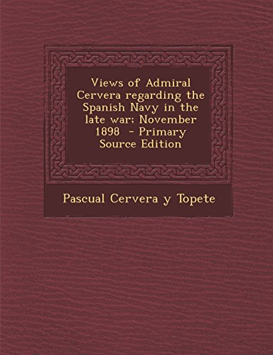 9781293637210: Views of Admiral Cervera regarding the Spanish Navy in the late war; November 1898