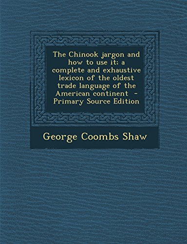 9781293637449: The Chinook Jargon and How to Use It; A Complete and Exhaustive Lexicon of the Oldest Trade Language of the American Continent - Primary Source Editio