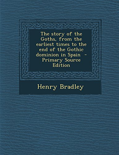 9781293637524: The Story of the Goths, from the Earliest Times to the End of the Gothic Dominion in Spain - Primary Source Edition