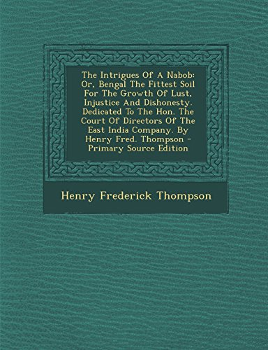 9781293657218: The Intrigues Of A Nabob: Or, Bengal The Fittest Soil For The Growth Of Lust, Injustice And Dishonesty. Dedicated To The Hon. The Court Of Directors Of The East India Company. By Henry Fred. Thompson