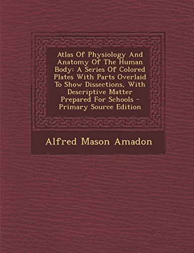 9781293659083: Atlas of Physiology and Anatomy of the Human Body: A Series of Colored Plates with Parts Overlaid to Show Dissections, with Descriptive Matter Prepare
