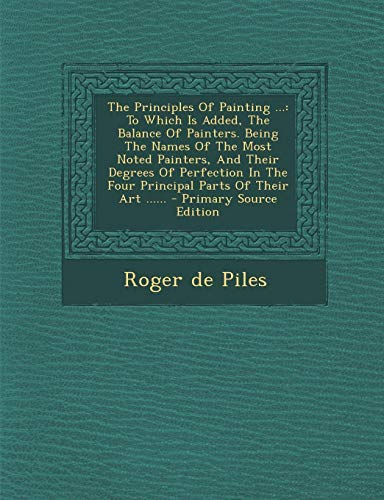 9781293678503: The Principles Of Painting ...: To Which Is Added, The Balance Of Painters. Being The Names Of The Most Noted Painters, And Their Degrees Of Perfection In The Four Principal Parts Of Their Art ......