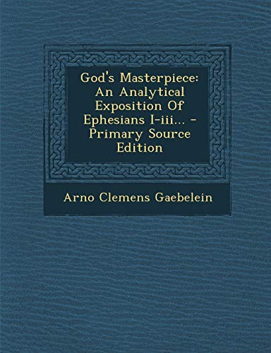 9781293682593: God's Masterpiece: An Analytical Exposition of Ephesians I-III... - Primary Source Edition