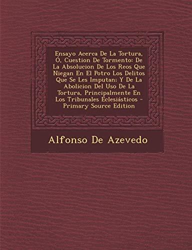 9781293693049: Ensayo Acerca De La Tortura, Ó, Cuestion De Tormento: De La Absolucion De Los Reos Que Niegan En El Potro Los Delitos Que Se Les Imputan; Y De La ... Tribunales Eclesiásticos (Spanish Edition)