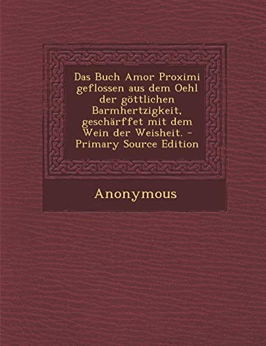 9781293695203: Das Buch Amor Proximi Geflossen Aus Dem Oehl Der Gottlichen Barmhertzigkeit, Gescharffet Mit Dem Wein Der Weisheit. - Primary Source Edition (German Edition)