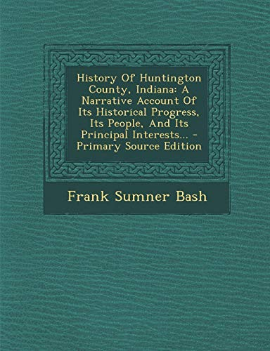 9781293696248: History Of Huntington County, Indiana: A Narrative Account Of Its Historical Progress, Its People, And Its Principal Interests...