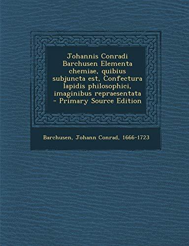 9781293701430: Johannis Conradi Barchusen Elementa Chemiae, Quibius Subjuncta Est, Confectura Lapidis Philosophici, Imaginibus Repraesentata - Primary Source Edition (Latin Edition)
