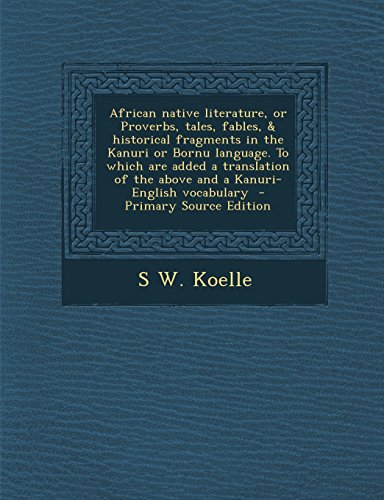 9781293710340: African native literature, or Proverbs, tales, fables, & historical fragments in the Kanuri or Bornu language. To which are added a translation of the above and a Kanuri-English vocabulary