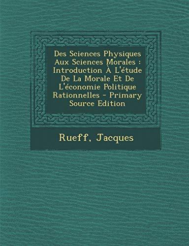 9781293724736: Des Sciences Physiques Aux Sciences Morales: Introduction À L'étude De La Morale Et De L'économie Politique Rationnelles (French Edition)