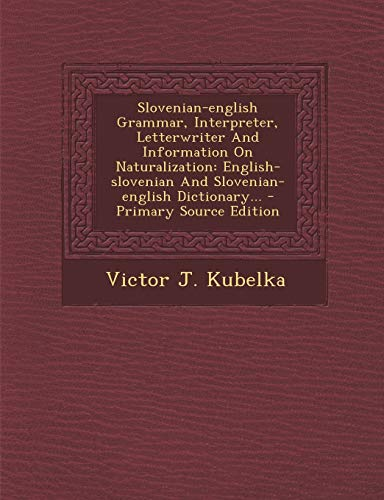 9781293730669: Slovenian-english Grammar, Interpreter, Letterwriter And Information On Naturalization: English-slovenian And Slovenian-english Dictionary... (Slovene Edition)