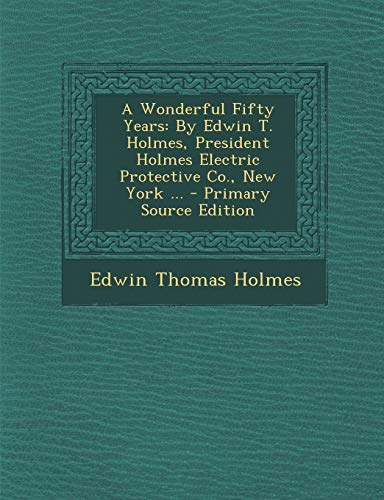 9781293731192: A Wonderful Fifty Years: By Edwin T. Holmes, President Holmes Electric Protective Co., New York ... - Primary Source Edition