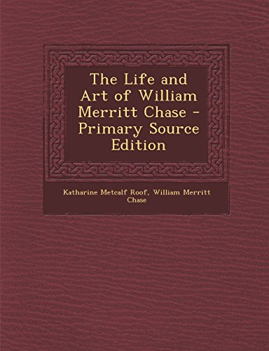 9781293739891: The Life and Art of William Merritt Chase - Primary Source Edition
