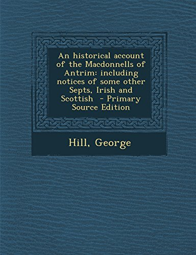 9781293744642: An Historical Account of the Macdonnells of Antrim: Including Notices of Some Other Septs, Irish and Scottish - Primary Source Edition