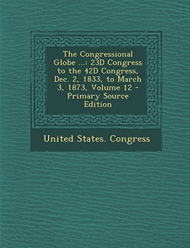 9781293755198: The Congressional Globe ...: 23D Congress to the 42D Congress, Dec. 2, 1833, to March 3, 1873, Volume 12