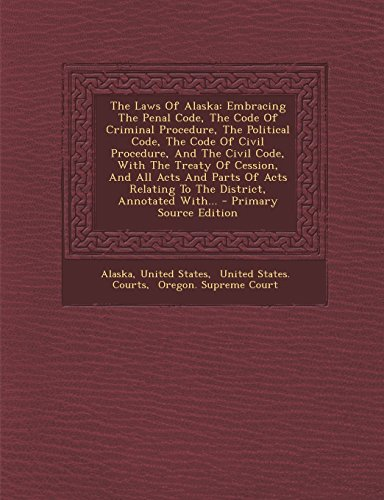 The Laws Of Alaska: Embracing The Penal Code, The Code Of Criminal Procedure, The Political Code, ...