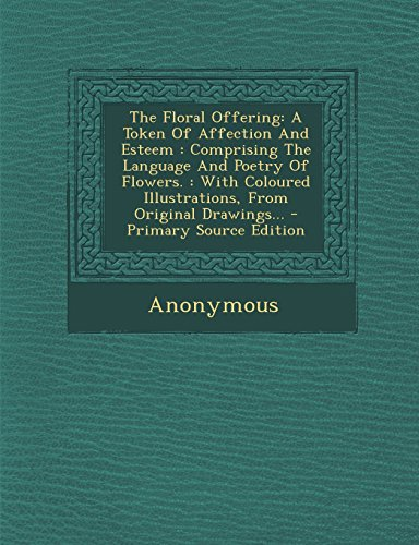 9781293760499: The Floral Offering: A Token of Affection and Esteem: Comprising the Language and Poetry of Flowers.: With Coloured Illustrations, from Ori