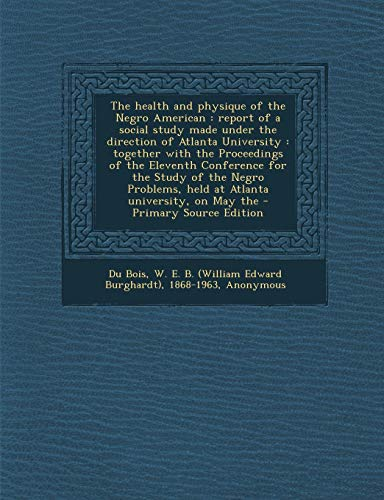 9781293761250: The health and physique of the Negro American: report of a social study made under the direction of Atlanta University : together with the Proceedings ... held at Atlanta university, on May the