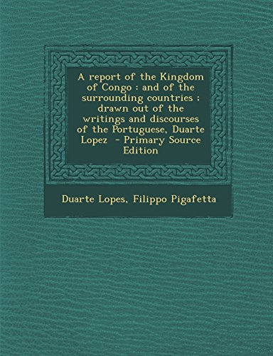 9781293767825: A report of the Kingdom of Congo: and of the surrounding countries ; drawn out of the writings and discourses of the Portuguese, Duarte Lopez