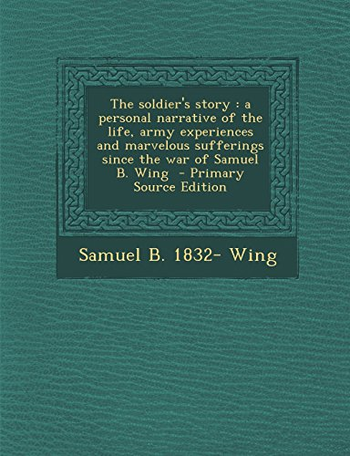 9781293774458: The soldier's story: a personal narrative of the life, army experiences and marvelous sufferings since the war of Samuel B. Wing