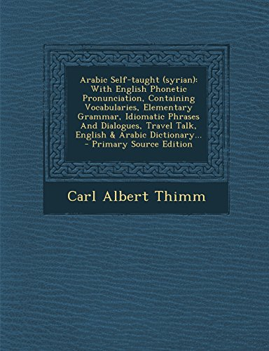 9781293775608: Arabic Self-taught (syrian): With English Phonetic Pronunciation, Containing Vocabularies, Elementary Grammar, Idiomatic Phrases And Dialogues, Travel Talk, English & Arabic Dictionary...