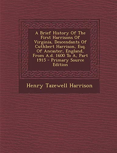 9781293784105: A Brief History Of The First Harrisons Of Virginia, Descendants Of Cuthbert Harrison, Esq. Of Ancaster, England, From A.d. 1600 To A, Part 1915