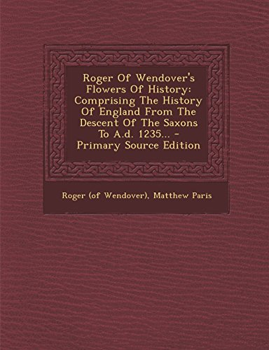 9781293791110: Roger Of Wendover's Flowers Of History: Comprising The History Of England From The Descent Of The Saxons To A.d. 1235...