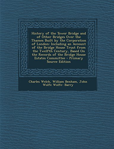 9781293795828: History of the Tower Bridge and of Other Bridges Over the Thames Built by the Corporation of London: Including an Account of the Bridge House Trust ... Records of the Bridge House Estates Committee