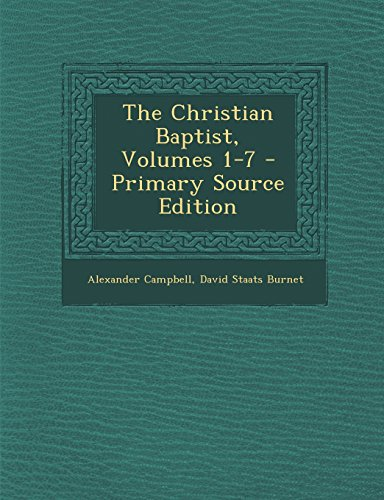 The Christian Baptist, Volumes 1-7 - Primary Source Edition: Campbell, Alexander; Burnet, David ...