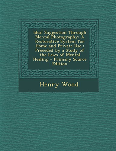 9781293802946: Ideal Suggestion Through Mental Photography: A Restorative System for Home and Private Use : Preceded by a Study of the Laws of Mental Healing