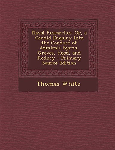 9781293803530: Naval Researches: Or, a Candid Enquiry Into the Conduct of Admirals Byron, Graves, Hood, and Rodney - Primary Source Edition